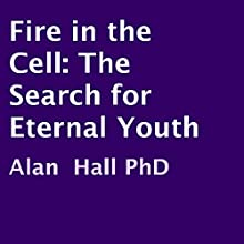 Fire in the Cell: The Search for Eternal Youth (       UNABRIDGED) by Alan Hall PhD Narrated by Dave Wright