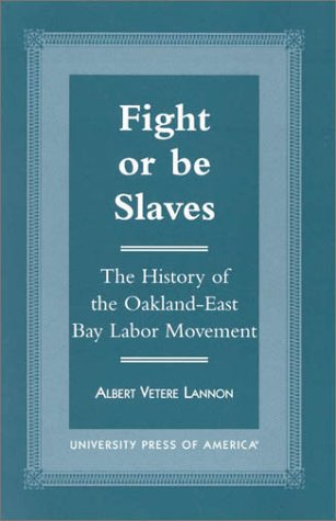 Fight or Be Slaves: The History of the Oakland-East Bay Labor Movement, Albert Vetere Lannon