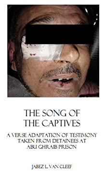 The Song Of The Captives: A Verse Adaptation Of Testimony Taken From Detainees At Abu Ghraib Prison (Human Rights And Civil Disobedience)
