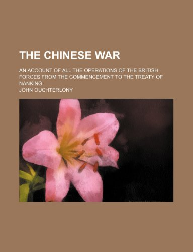 The Chinese war; an account of all the operations of the British forces from the commencement to the Treaty of Nanking