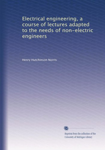 Electrical Engineering, A Course Of Lectures Adapted To The Needs Of Non-Electric Engineers