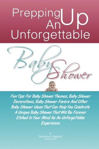 Prepping Up An Unforgettable Baby Shower: Fun Tips For Baby Shower Themes, Baby Shower Decorations, Baby Shower Favors And Other Baby Shower Ideas. In Your Mind As An Unforgettable Experience