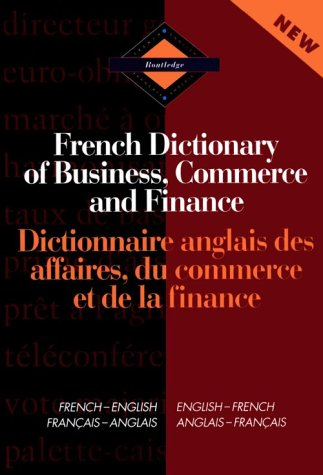 Routledge French Dictionary of Business, Commerce and Finance Dictionnaire anglais des affaires, du commerce et de la fi