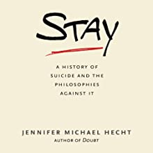 Stay: A History of Suicide and the Philosophies Against It Audiobook by Jennifer Michael Hecht Narrated by Jennifer Michael Hecht