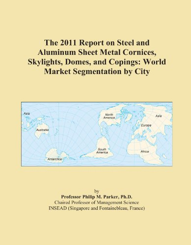 The 2011 Report on Steel and Aluminum Sheet Metal Cornices, Skylights, Domes, and Copings: World Market Segmentation by City PDF