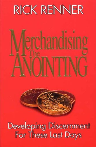 Merchandising the anointing : Developing discernment for these last days, by Rick Renner