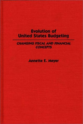 Evolution of United States Budgeting: Changing Fiscal and Financial Concepts (Contributions in Economics and Economic Hi