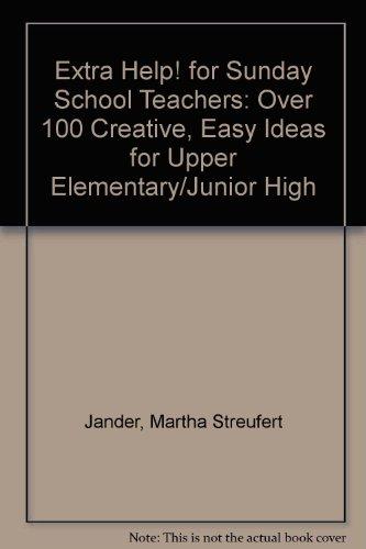 Extra Help! for Sunday School Teachers: Over 100 Creative, Easy Ideas for Upper Elementary         Igh