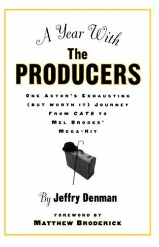 A Year with the Producers: One Actor's Exhausting (But Worth It) Journey from Cats to Mel Brooks' Mega-Hit (A theatre arts book), Jeffry Denman
