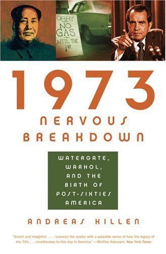 1973 Nervous Breakdown: Watergate, Warhol, and the Birth of Post-Sixties America, Andreas Killen