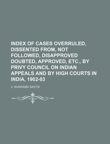 Index of Cases Overruled, Dissented from, not Followed, Disapproved Doubted, Approved, etc., by Privy Council on Indian Appeals and by High Courts in India, 1902-03