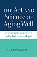 The art and science of aging well : a physician's guide to a healthy body, mind, and spirit