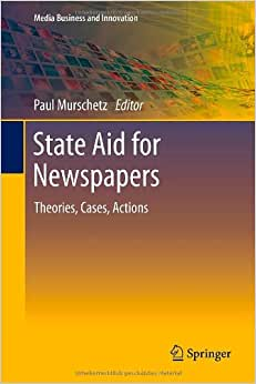 State Aid For Newspapers: Theories, Cases, Actions (Media Business And Innovation)