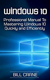 Windows 10: The Professional Manual to Mastering Windows 10  Quickly & Efficiently. 2 FREE GIFTS!