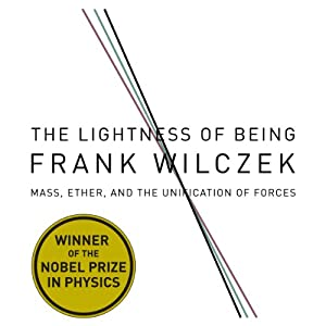 The Lightness of Being: Mass, Ether, and the Unification of Forces | [Frank Wilczek]