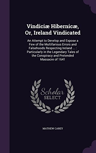 Vindiciæ Hibernicæ, Or, Ireland Vindicated: An Attempt to Develop and Expose a Few of the Multifarious Errors and Falsehoods Respecting Ireland ... : ... the Conspiracy and Pretended Massacre of 1641