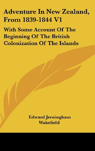 Adventure in New Zealand, from 1839-1844 V1: With Some Account of the Beginning of the British Colonization of the Islands