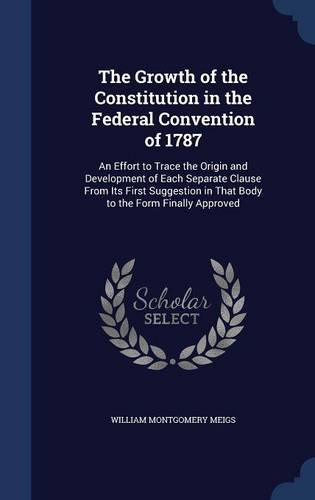 The Growth of the Constitution in the Federal Convention of 1787: An Effort to Trace the Origin and Development of Each Separate Clause From Its First ... in That Body to the Form Finally Approved