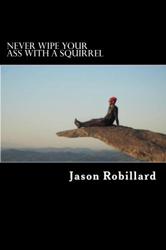 Never Wipe Your Ass with a Squirrel: A trail running, ultramarathon, and wilderness survival guide for weird folks
