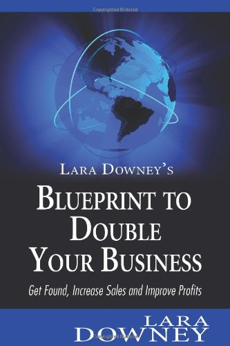 Lara Downey'S Blueprint To Double Your Business: Get Found, Increase Sales And Improve Profits