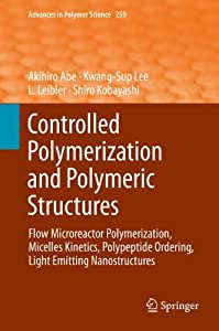 Controlled Polymerization and Polymeric Structures [electronic resource] : Flow Microreactor Polymerization, Micelles Kinetics, Polypeptide Ordering, Light Emitting Nanostructures