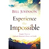 Experience the Impossible: Simple Ways to Unleash Heaven's Power on Earth ~ Bill Johnson