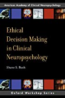 Ethical Decision Making in Clinical Neuropsychology: American Academy of Clinical Neuropsychology Workshop Series (Oxford Workshop Series: American Academy of Clinical Neuropsychology)