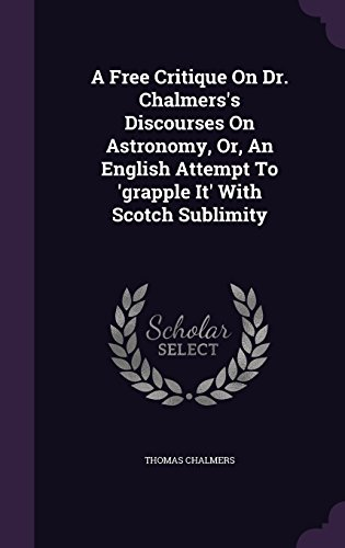 A Free Critique On Dr. Chalmers's Discourses On Astronomy, Or, An English Attempt To 'grapple It' With Scotch Sublimity