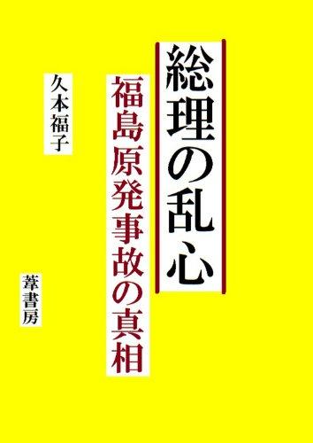 総理の乱心  福島原発事故の真相