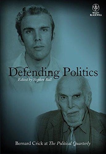 Defending Politics: Bernard Crick at the Political Quarterly (Political Quarterly Monograph Series)
