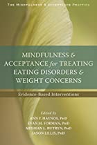 Mindfulness And Acceptance For Treating Eating Disorders And Weight Concerns: Evidence-based Interventions (the Context Press Mindfulness And Acceptance Practica Series) From Context Press