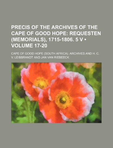 Precis of the Archives of the Cape of Good Hope (Volume 17-20); Requesten (Memorials), 1715-1806. 5 V