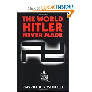 The World Hitler Never Made: Alternate History and the Memory of Nazism (New Studies in European History) by Gavriel D. Rosenfeld