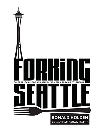 FORKING SEATTLE: Tales of Local Food & Drink · From Farm to Table to Landfill by Ronald Holden