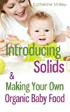 Introducing Solids & Making Your Own Organic Baby Food: A Step-by-Step Guide to Weaning Baby off Breast & Starting Solids. Delicious, Easy-to-Make, &