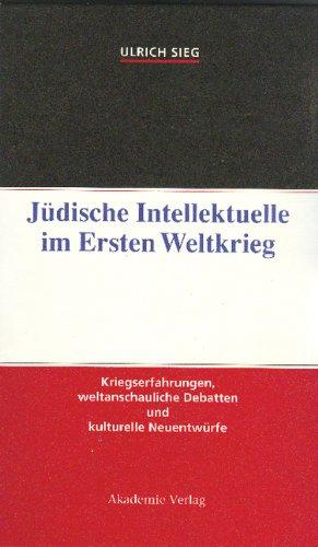 Jüdische Intellektuelle im Ersten Weltkrieg: Kriegserfahrungen, weltanschauliche Debatten und kulturelle Neuentwürfe