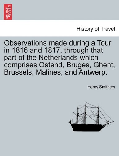 Observations made during a Tour in 1816 and 1817, through that part of the Netherlands which comprises Ostend, Bruges, Ghent, Brussels, Malines, and Antwerp.
