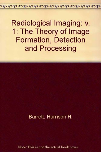Radiological Imaging: v. 1: The Theory of Image Formation, Detection and Processing