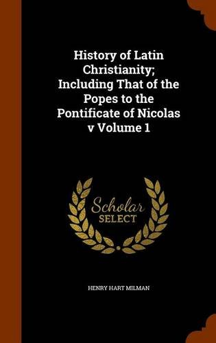 History of Latin Christianity; Including That of the Popes to the Pontificate of Nicolas v Volume 1