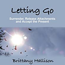 Letting Go: Surrender, Release Attachments and Accept the Present (       UNABRIDGED) by Brittany Hallison Narrated by J. Robin Ward