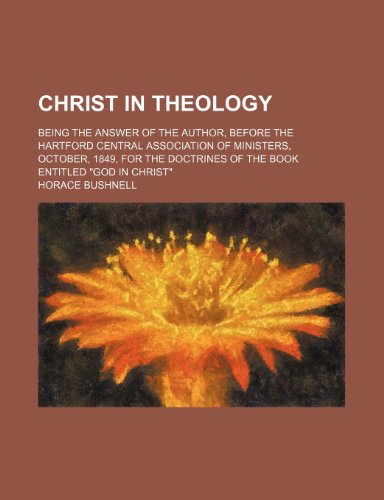 Christ in Theology; Being the Answer of the Author, Before the Hartford Central Association of Ministers, October, 1849, for the Doctrines of the Book Entitled