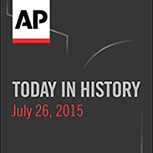 Today in History: July 26, 2015  by Associated Press Narrated by Camille Bohannon