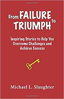 From FAILURE To TRIUMPH: Inspiring Stories To Help You Overcome Challenges And Achieve Success