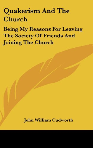 Quakerism and the Church: Being My Reasons for Leaving the Society of Friends and Joining the Church