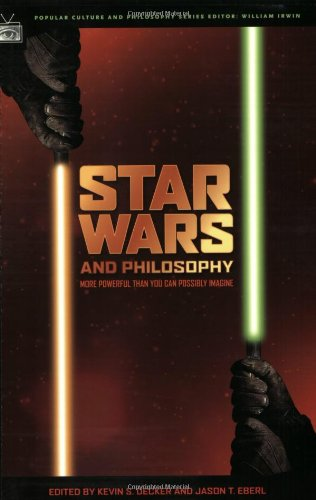 Star Wars and Philosophy: More Powerful Than You Can Possibly Imagine, ed. Kevin S. Decker & Jason T. Eberl
