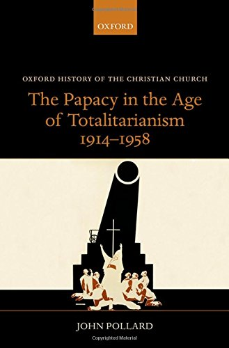 The Papacy in the Age of Totalitarianism, 1914-1958 (Oxford History of the Christian Church)