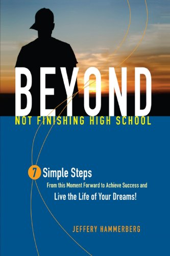 Beyond Not Finishing High School: 7 Simple Steps to Live the Life of Your Dreams