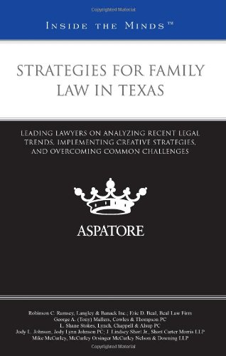 Strategies for Family Law in Texas: Leading Lawyers on Analyzing Recent Legal Trends, Implementing Creative Strategies, and Overcoming Common Challenges (Inside the Minds)