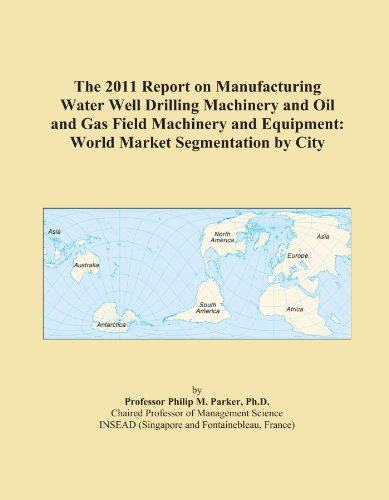 The 2011 Report on Manufacturing Water Well Drilling Machinery and Oil and Gas Field Machinery and Equipment: World Market Segmentation by City