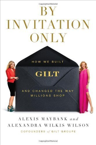 by-invitation-only-how-we-built-gilt-and-changed-the-way-millions-shop-by-alexis-maybank-2012-04-12